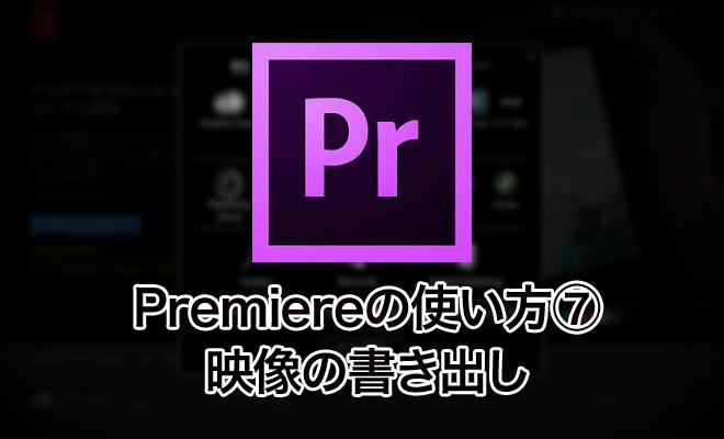 Premiereの使い方⑦/映像の書き出し