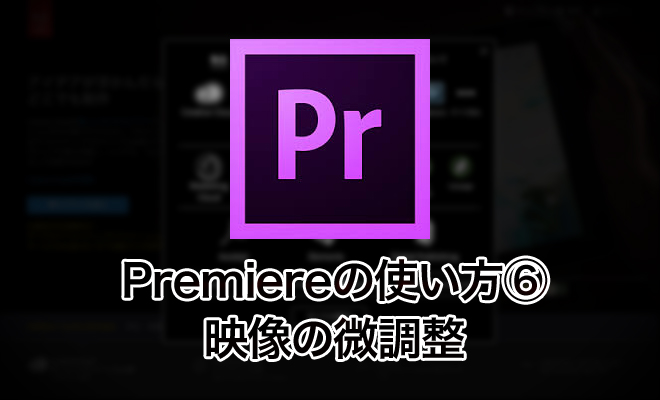 Premiereの使い方⑥/映像の微調整